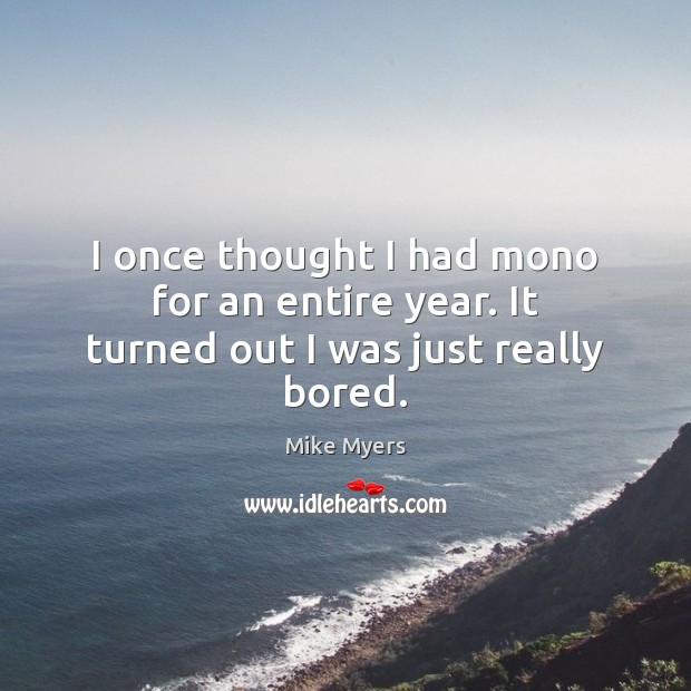 I once thought I had mono for an entire year. It turned out I was just really bored. Mike Myers Picture Quote