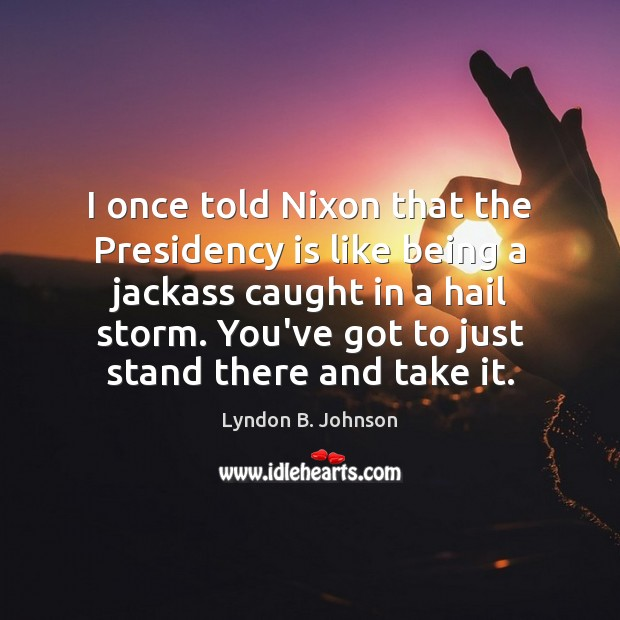 I once told Nixon that the Presidency is like being a jackass Image