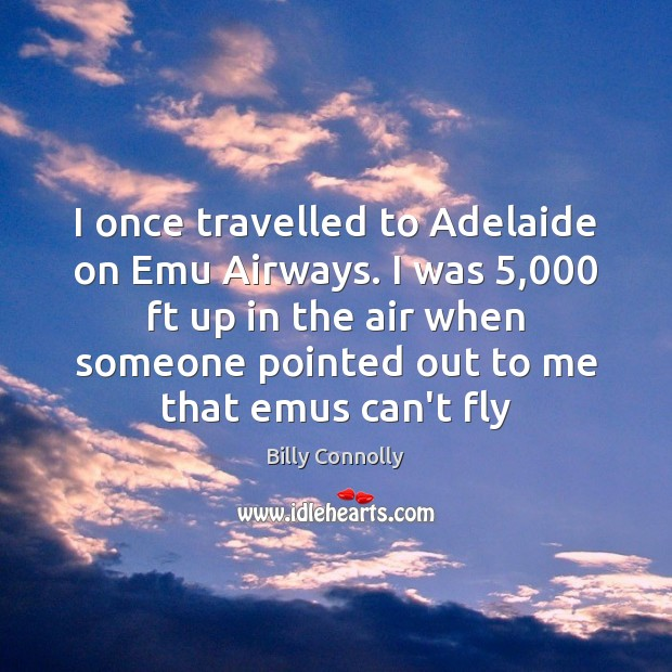 Image, I once travelled to Adelaide on Emu Airways. I was 5,000 ft up