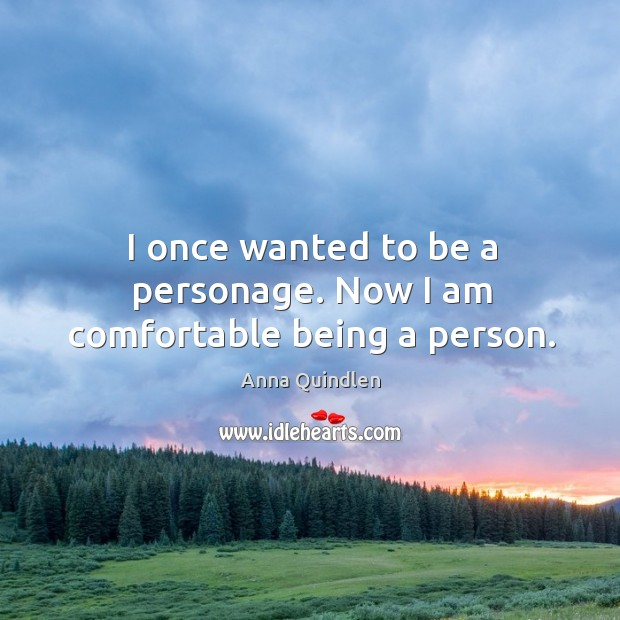 I once wanted to be a personage. Now I am comfortable being a person. Image