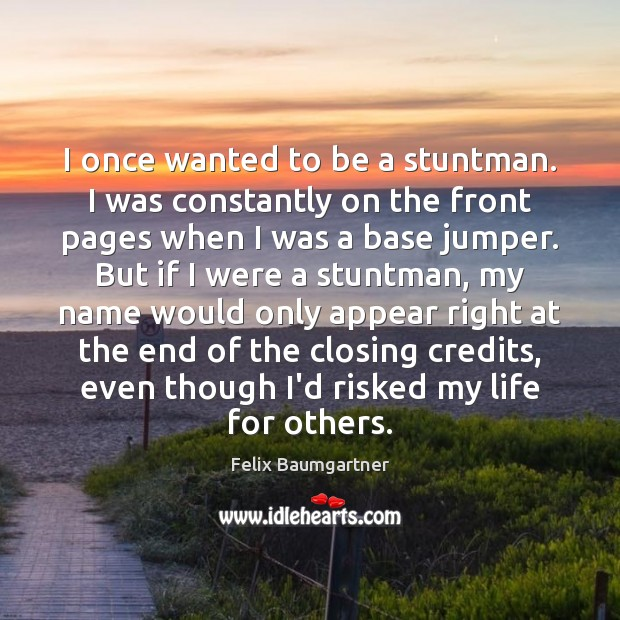 I once wanted to be a stuntman. I was constantly on the Image