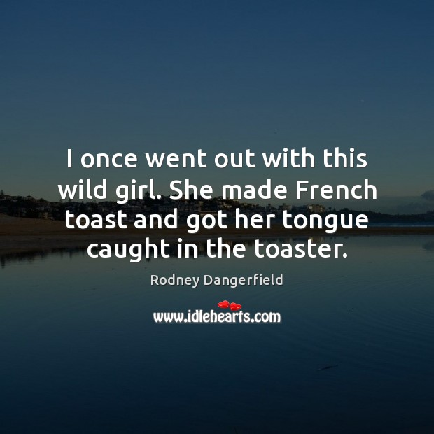 I once went out with this wild girl. She made French toast Image