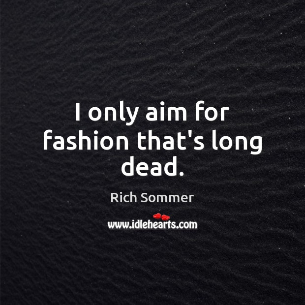 Image, I only aim for fashion that's long dead.