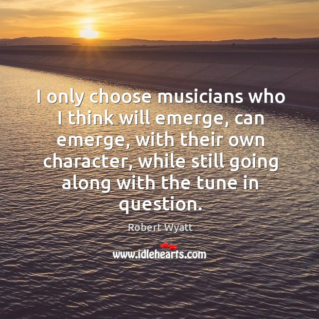 I only choose musicians who I think will emerge, can emerge, with their own character Robert Wyatt Picture Quote