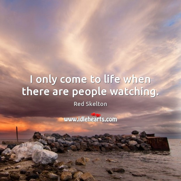 I only come to life when there are people watching. Image