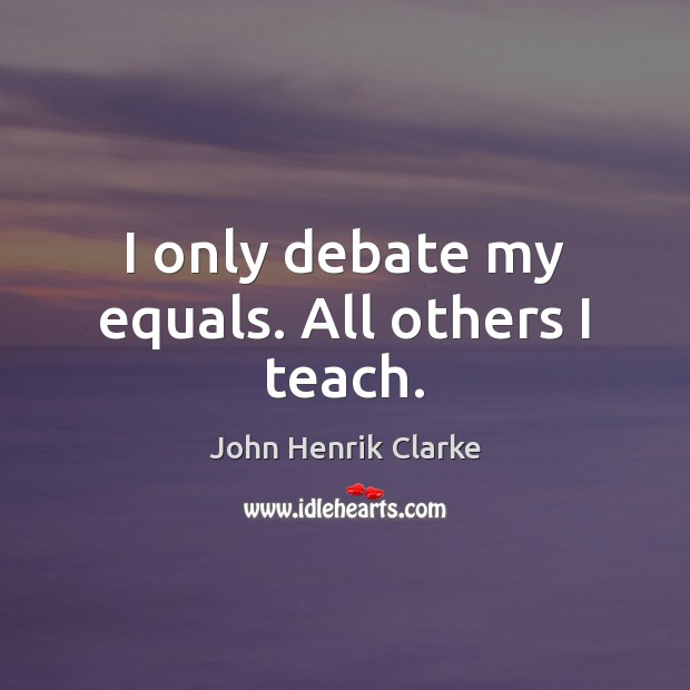 Image, I only debate my equals. All others I teach.
