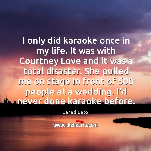 I only did karaoke once in my life. It was with Courtney Image