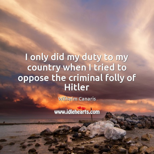 I only did my duty to my country when I tried to oppose the criminal folly of Hitler Image