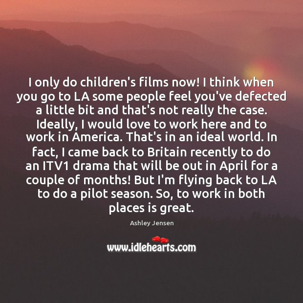 I only do children's films now! I think when you go to Ashley Jensen Picture Quote