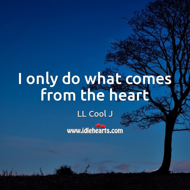 I only do what comes from the heart LL Cool J Picture Quote
