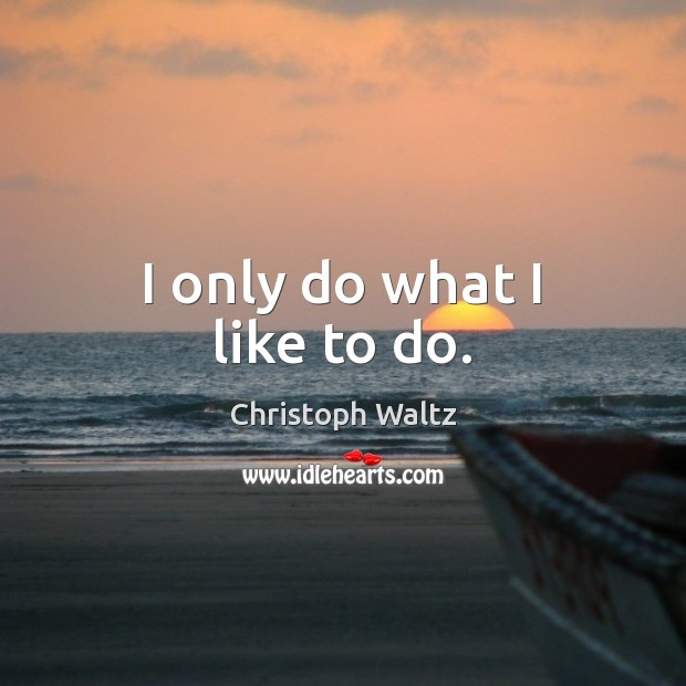 I only do what I like to do. Christoph Waltz Picture Quote