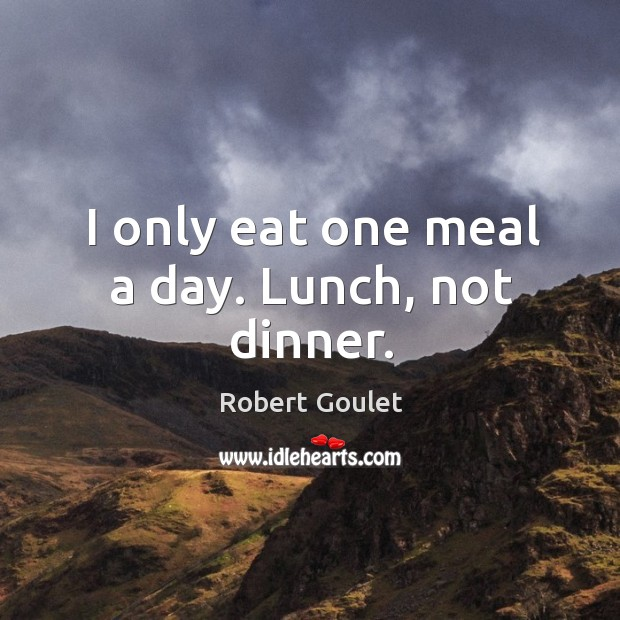 I only eat one meal a day. Lunch, not dinner. Image