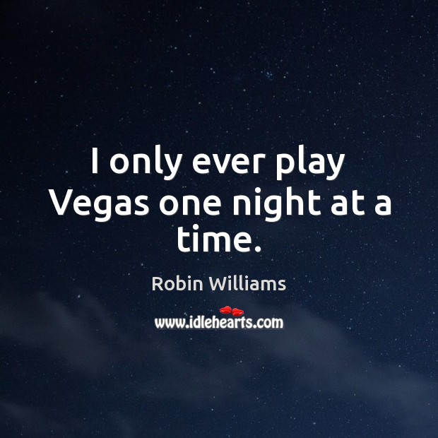I only ever play Vegas one night at a time. Robin Williams Picture Quote