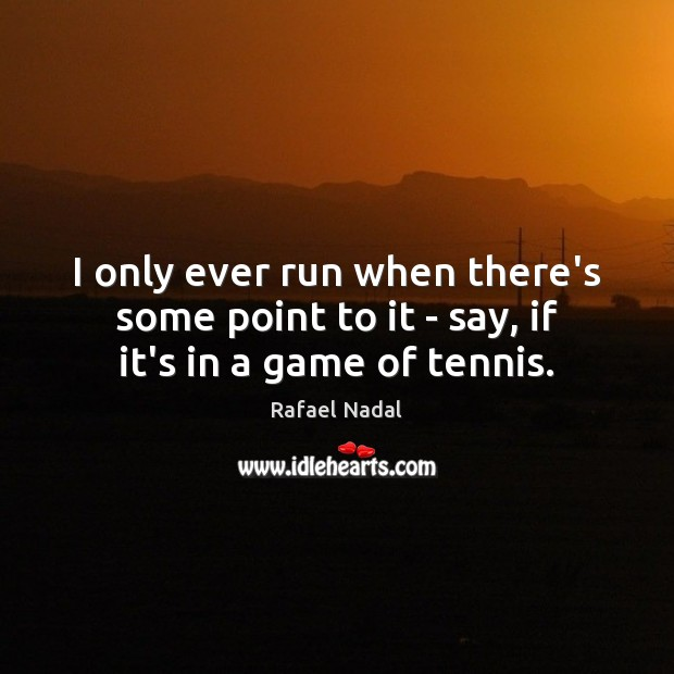 I only ever run when there's some point to it – say, if it's in a game of tennis. Rafael Nadal Picture Quote