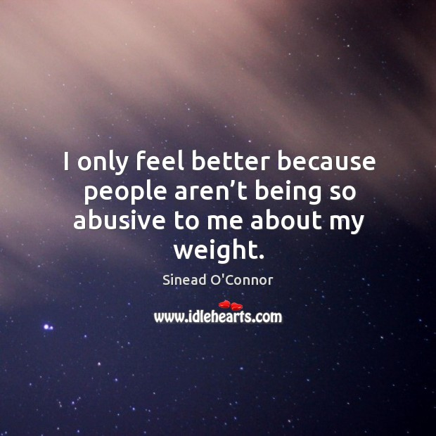 I only feel better because people aren't being so abusive to me about my weight. Image
