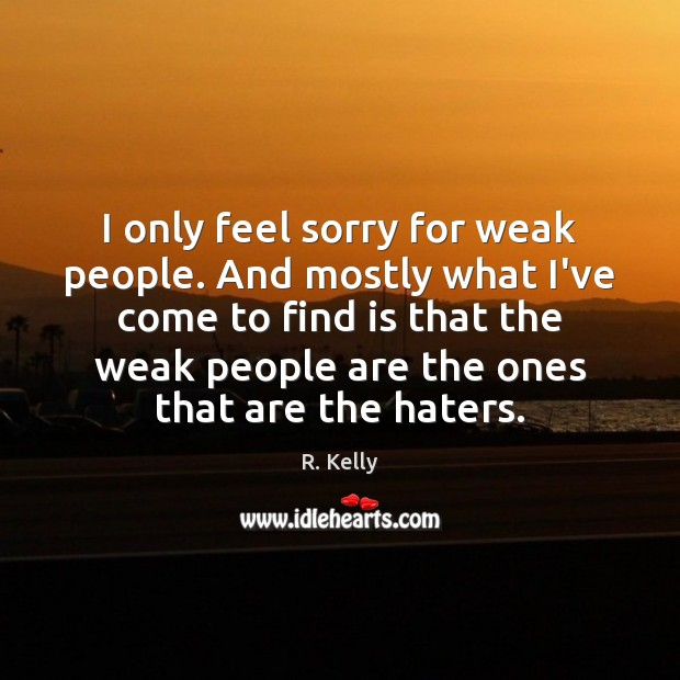I only feel sorry for weak people. And mostly what I've come Image