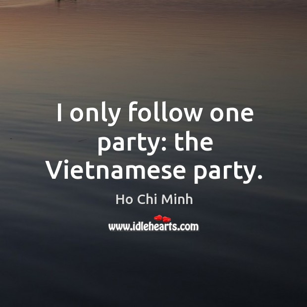 I only follow one party: the vietnamese party. Ho Chi Minh Picture Quote