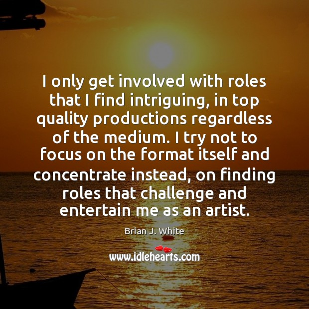Image, I only get involved with roles that I find intriguing, in top