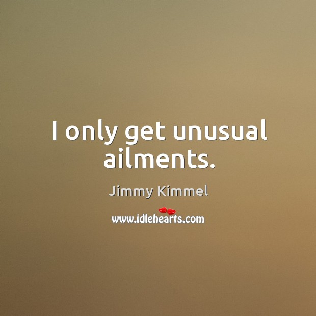 I only get unusual ailments. Image