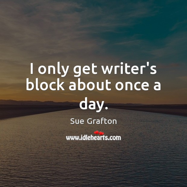 I only get writer's block about once a day. Sue Grafton Picture Quote