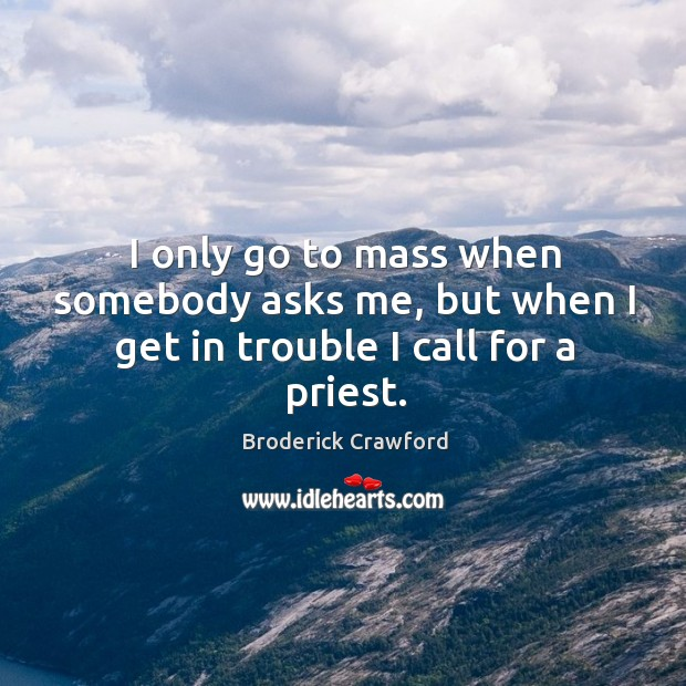 Image, I only go to mass when somebody asks me, but when I get in trouble I call for a priest.
