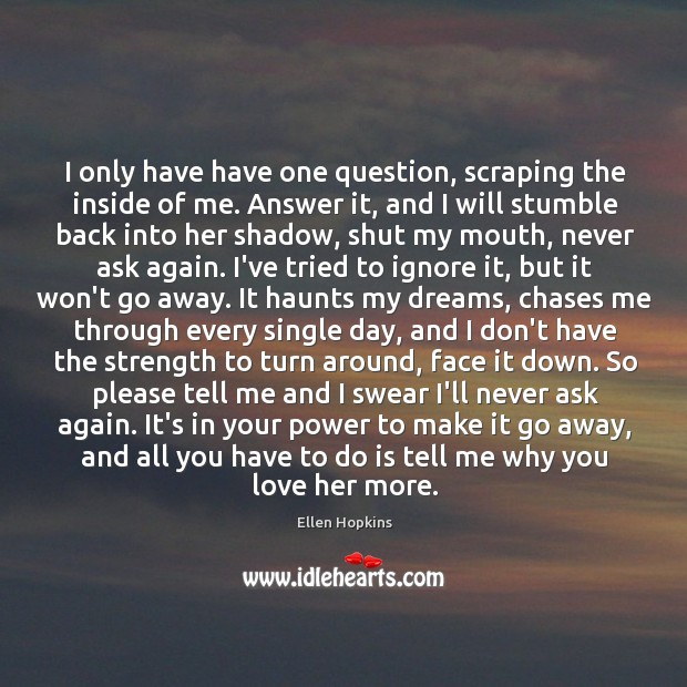 I only have have one question, scraping the inside of me. Answer Ellen Hopkins Picture Quote