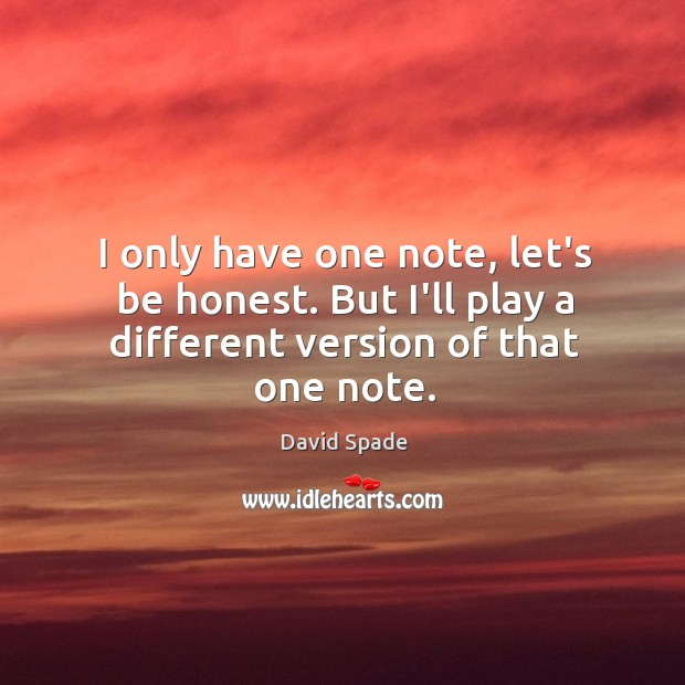 I only have one note, let's be honest. But I'll play a different version of that one note. David Spade Picture Quote