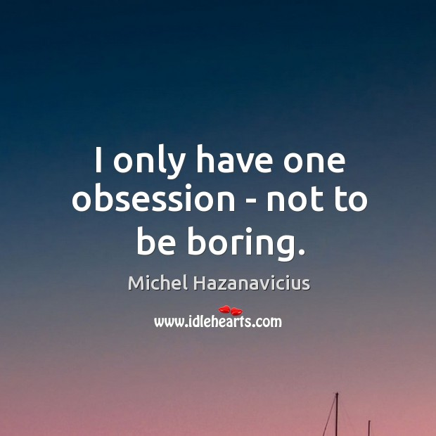 I only have one obsession – not to be boring. Michel Hazanavicius Picture Quote