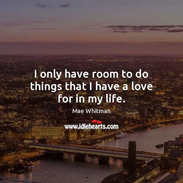 I only have room to do things that I have a love for in my life. Mae Whitman Picture Quote
