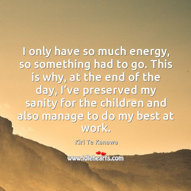 I only have so much energy, so something had to go. Kiri Te Kanawa Picture Quote