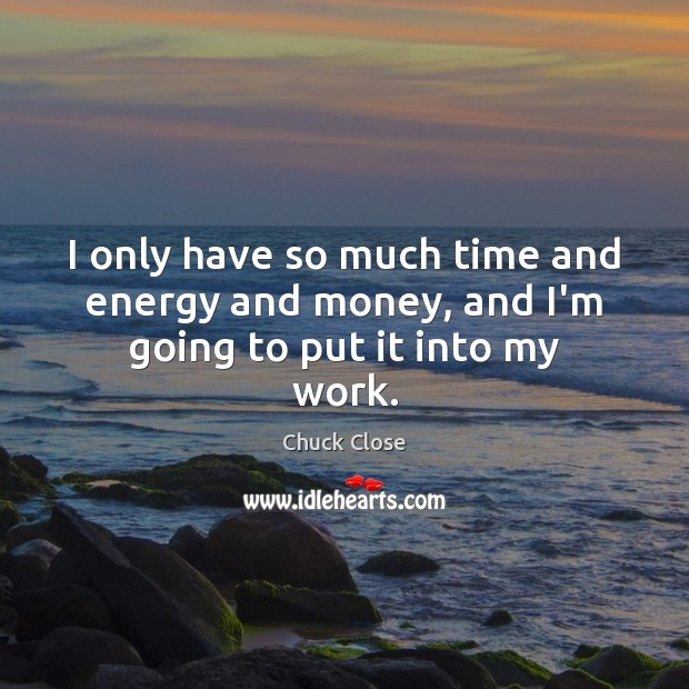 I only have so much time and energy and money, and I'm going to put it into my work. Chuck Close Picture Quote