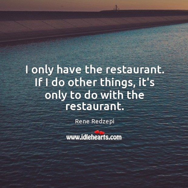 I only have the restaurant. If I do other things, it's only to do with the restaurant. Image