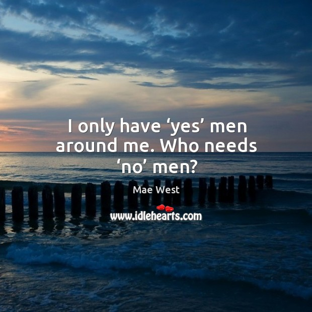 I only have 'yes' men around me. Who needs 'no' men? Image