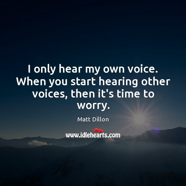 Image, I only hear my own voice. When you start hearing other voices, then it's time to worry.