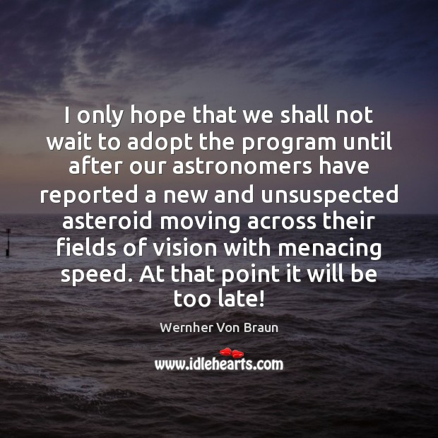 I only hope that we shall not wait to adopt the program Wernher Von Braun Picture Quote