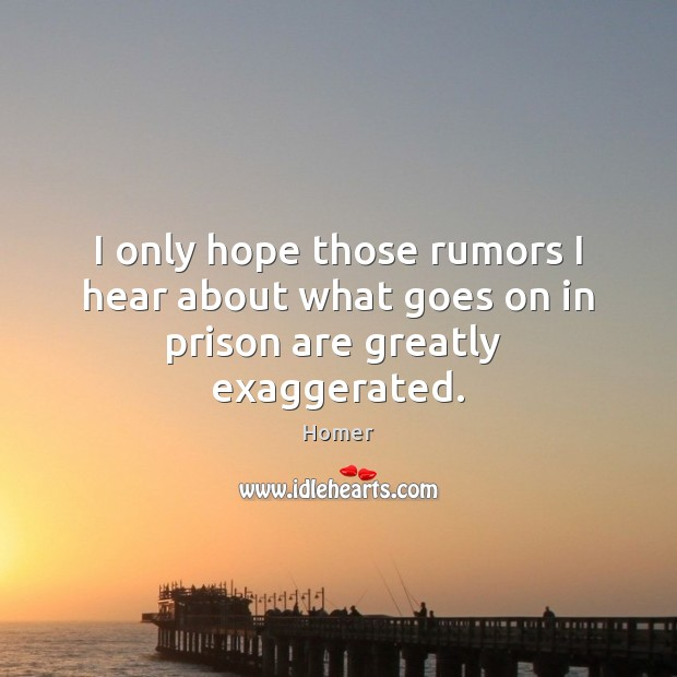 I only hope those rumors I hear about what goes on in prison are greatly  exaggerated. Homer Picture Quote