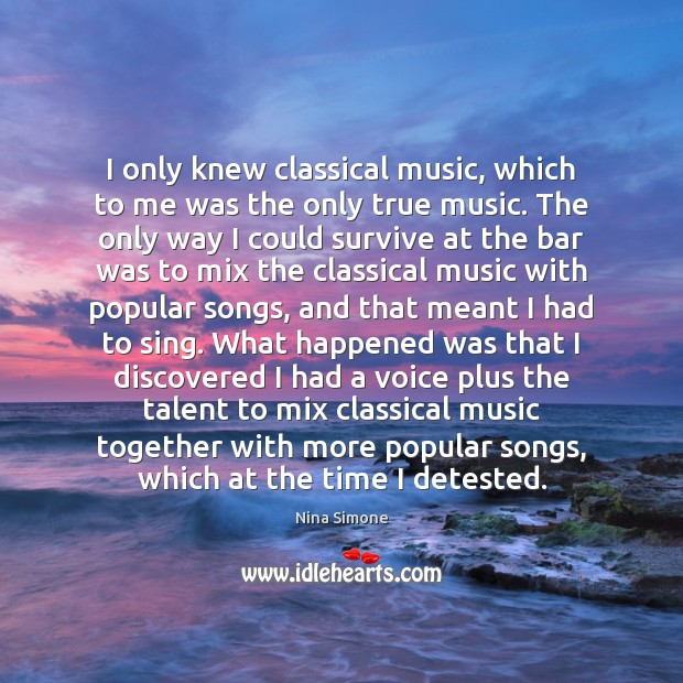 I only knew classical music, which to me was the only true Nina Simone Picture Quote