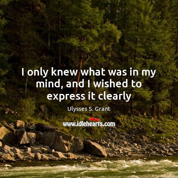 I only knew what was in my mind, and I wished to express it clearly Ulysses S. Grant Picture Quote