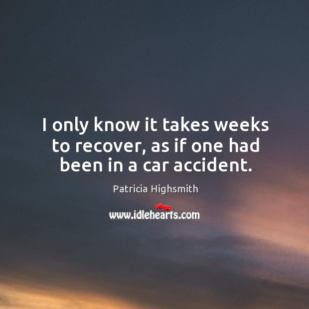 I only know it takes weeks to recover, as if one had been in a car accident. Patricia Highsmith Picture Quote