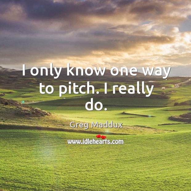 I only know one way to pitch. I really do. Image