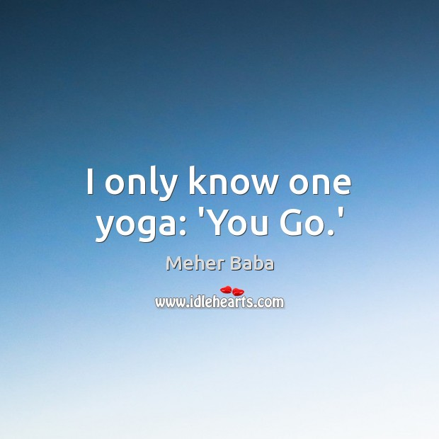 I only know one yoga: 'You Go.' Meher Baba Picture Quote
