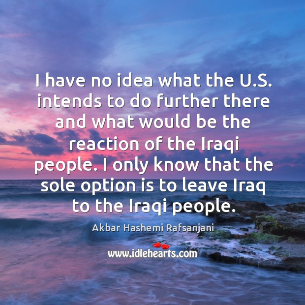 I only know that the sole option is to leave iraq to the iraqi people. Akbar Hashemi Rafsanjani Picture Quote