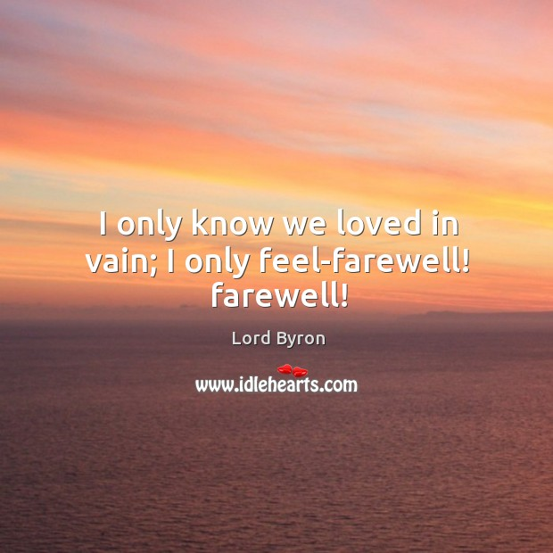 Image, I only know we loved in vain; I only feel-farewell! farewell!