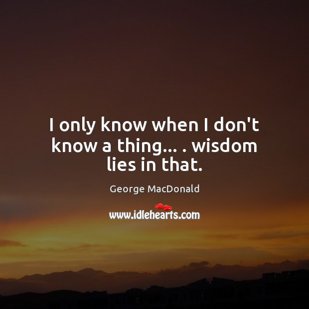 I only know when I don't know a thing… . wisdom lies in that. George MacDonald Picture Quote