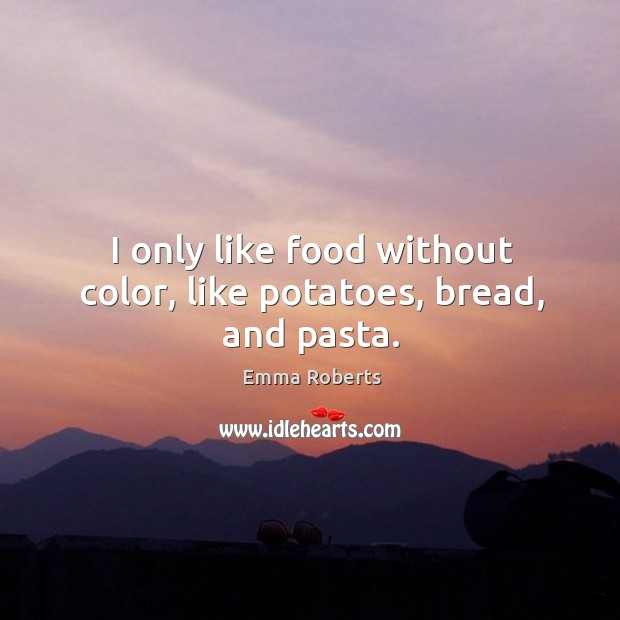 I only like food without color, like potatoes, bread, and pasta. Emma Roberts Picture Quote