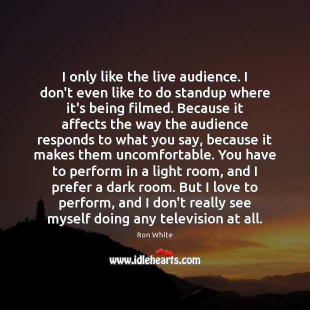 I only like the live audience. I don't even like to do Ron White Picture Quote