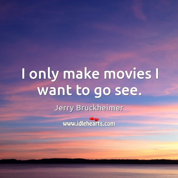 I only make movies I want to go see. Image