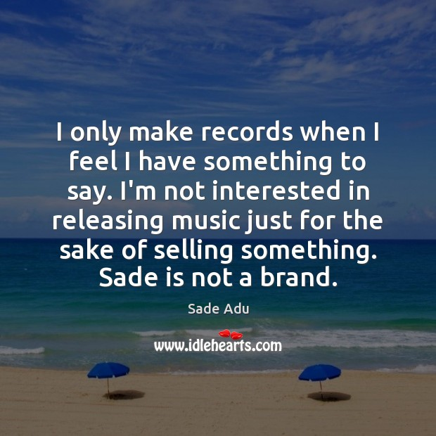 I only make records when I feel I have something to say. Image