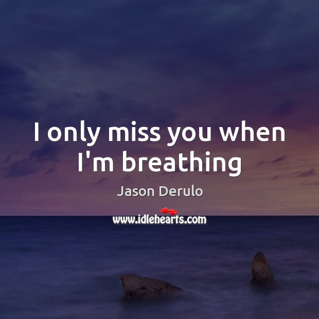 Image, I only miss you when I'm breathing