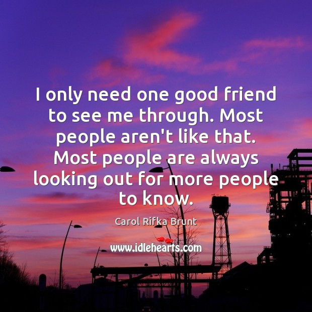 I only need one good friend to see me through. Most people Image